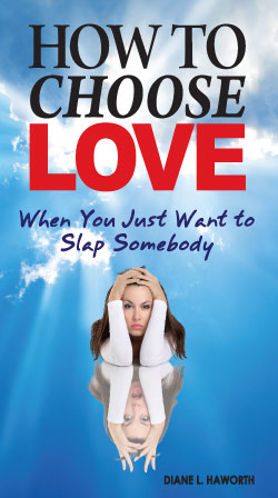 How to Choose Love When You Just Want to Slap Somebody by Diane L. Haworth
